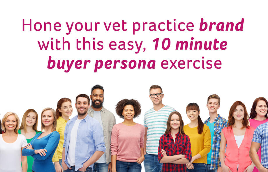 Hone your vet practice brand with this easy 10 minute buyer persona exercise
